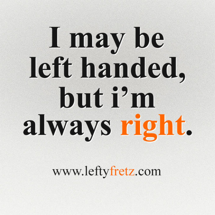 I May Be Left Handed, But I'm Always Right